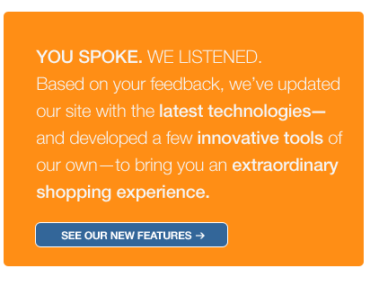 [Promotional Image] Reads: You spoke. We listened. Based on your feedback, we've updated our site with the latest technologies—and developed a few innovative tools of our own—to bring you an extraordinary shopping experience.