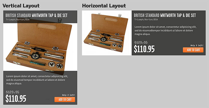 "The vertical layout stacks the product name above the product image, and the description, price, and ""add to cart"" button fall below that. In the horizontal layout, the image is aligned to the left, while the product name, description, price, and other meta information are to the right of the image."