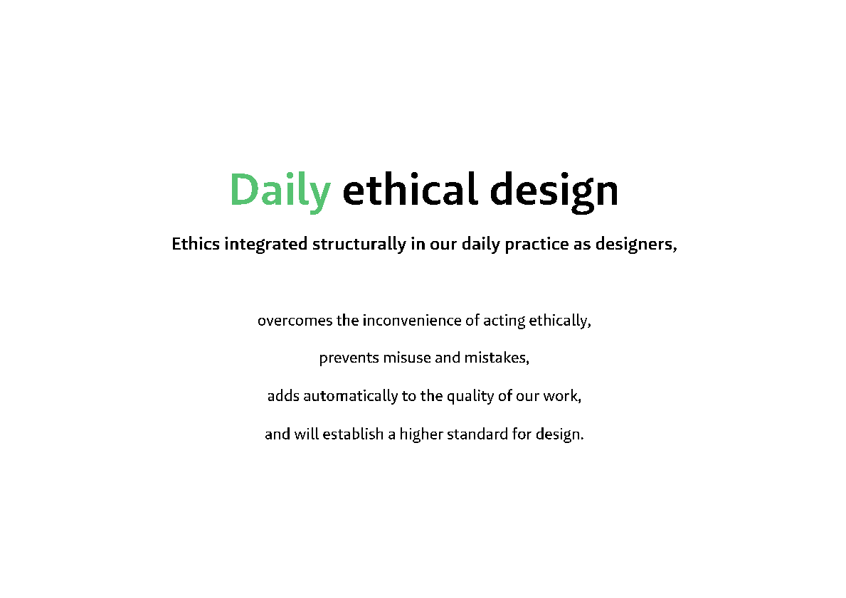 Daily ethical design - Ethics integrated structurally in our daily practice as designers, overcomes the inconvenience of acting ethically, prevents misuse and mistakes, adds automatically to the quality of our work, and will establish a higher standard for design.